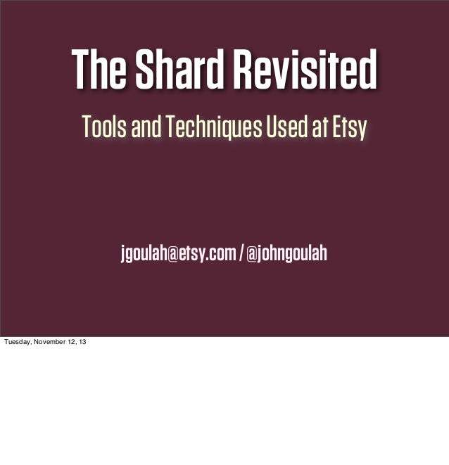 The Shard Revisited Tools and Techniques Used at Etsy  jgoulah@etsy.com / @johngoulah  Tuesday, November 12, 13