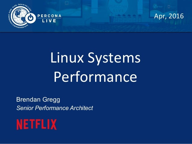 Linux	   Systems	    Performance	    Brendan Gregg Senior Performance Architect Apr,	   2016