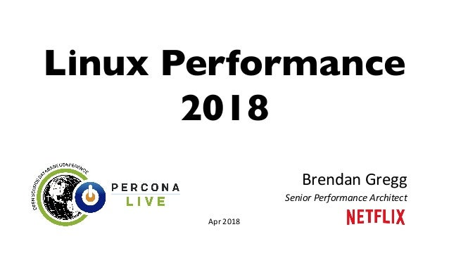 Linux Performance 2018 Brendan	Gregg	 Senior	Performance	Architect	 Apr	2018