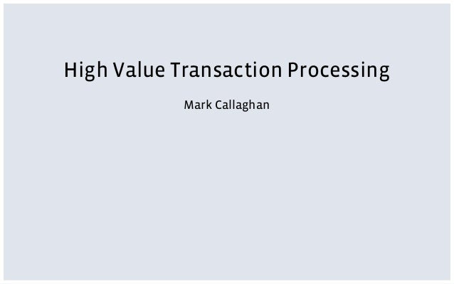 High Value Transaction Processing Mark Callaghan