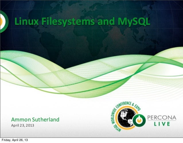 Linux	  Filesystems	  and	  MySQL	  Ammon	  SutherlandApril	  23,	  2013Friday, April 26, 13