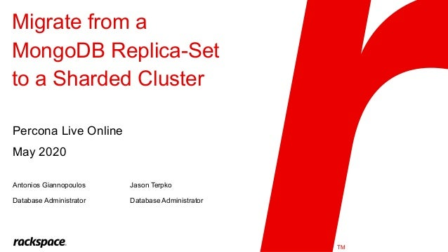 TM Migrate from a MongoDB Replica-Set to a Sharded Cluster Percona Live Online May 2020 Antonios Giannopoulos Database Adm...