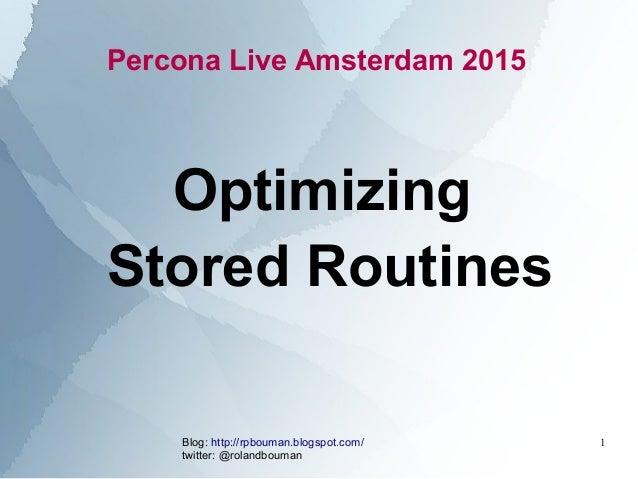Blog: http://rpbouman.blogspot.com/ twitter: @rolandbouman 1 Percona Live Amsterdam 2015 Optimizing Stored Routines