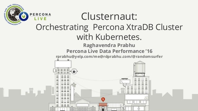 Clusternaut: Orchestrating Percona XtraDB Cluster with Kubernetes. Raghavendra Prabhu Percona Live Data Performance '16 rp...