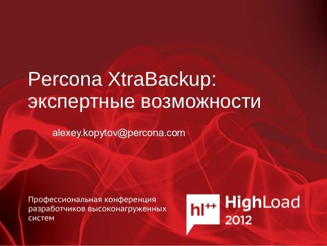 Percona XtraBackup:экспертные возможности  alexey.kopytov@percona.com
