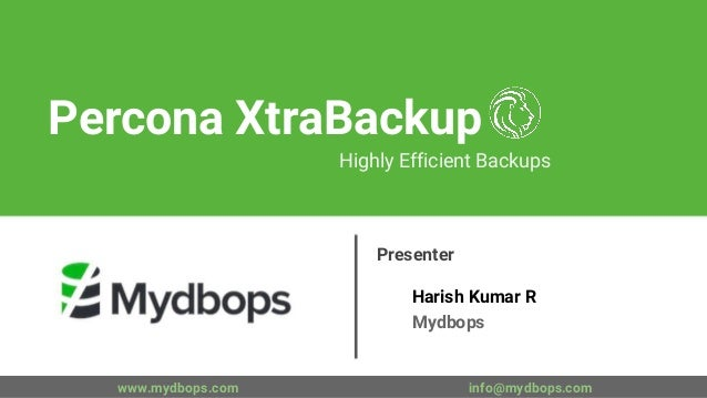 Percona XtraBackup Highly Efficient Backups Presenter Harish Kumar R Mydbops www.mydbops.com info@mydbops.com