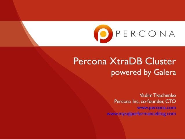 Percona XtraDB Cluster powered by Galera Vadim Tkachenko Percona Inc, co-founder, CTO www.percona.com www.mysqlperformance...