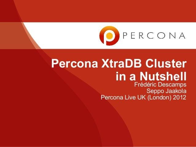 Percona XtraDB Cluster in a Nutshell Frédéric Descamps Seppo Jaakola Percona Live UK (London) 2012