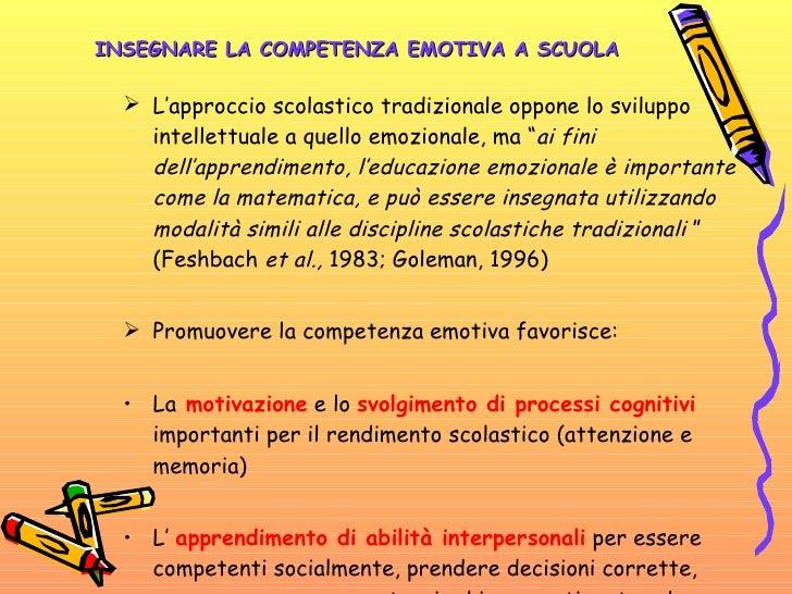 INSEGNARE LA COMPETENZA EMOTIVA A SCUOLA <ul><li>L'approccio scolastico tradizionale oppone lo sviluppo intellettuale a qu...