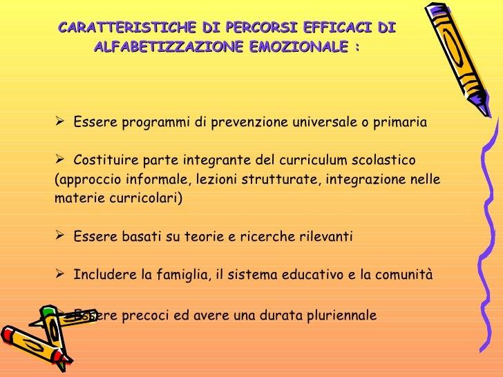 CARATTERISTICHE DI PERCORSI EFFICACI DI ALFABETIZZAZIONE EMOZIONALE : <ul><li>Essere programmi di prevenzione universale o...