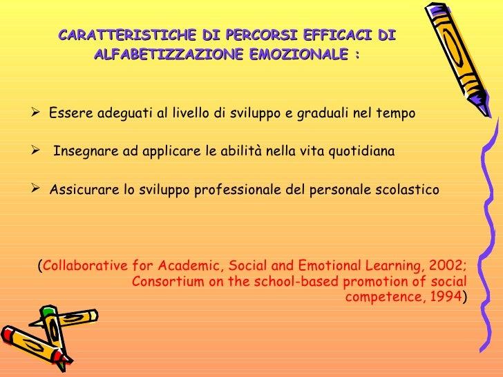 CARATTERISTICHE DI PERCORSI EFFICACI DI ALFABETIZZAZIONE EMOZIONALE : <ul><li>Essere adeguati al livello di sviluppo e gra...