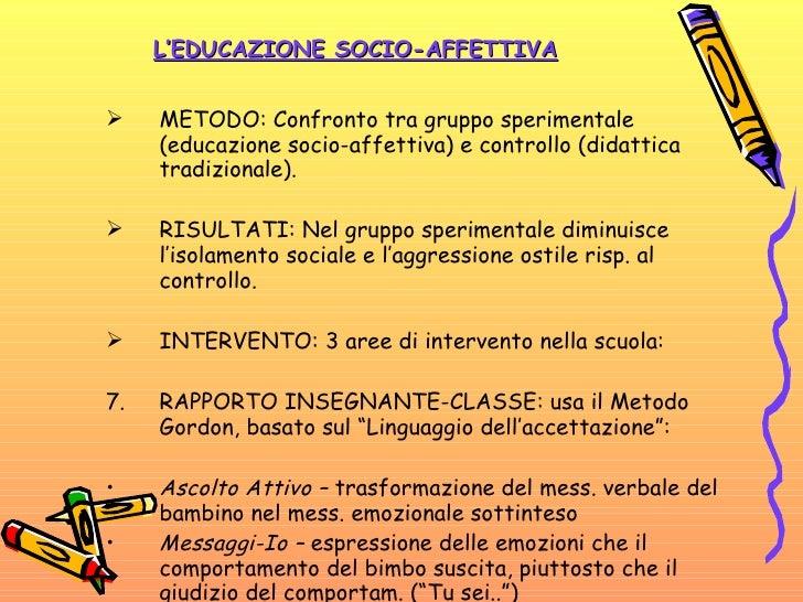 L'EDUCAZIONE SOCIO-AFFETTIVA <ul><li>METODO: Confronto tra gruppo sperimentale (educazione socio-affettiva) e controllo (d...