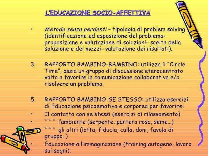 L'EDUCAZIONE SOCIO-AFFETTIVA <ul><li>Metodo senza perdenti  – tipologia di problem solving (identificazione ed esposizione...