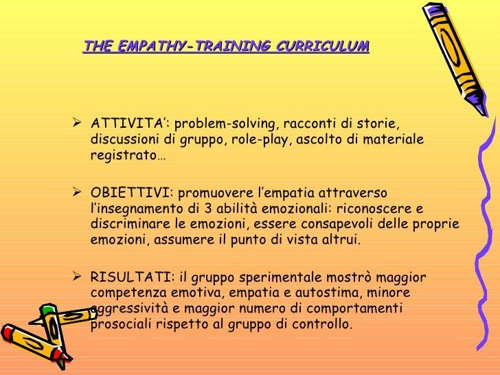 THE EMPATHY-TRAINING CURRICULUM <ul><li>ATTIVITA': problem-solving, racconti di storie, discussioni di gruppo, role-play, ...