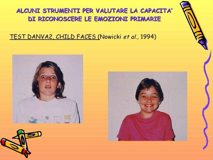 ALCUNI STRUMENTI PER VALUTARE LA CAPACITA' DI RICONOSCERE LE EMOZIONI PRIMARIE <ul><li>TEST DANVA2, CHILD FACES ( Nowicki ...