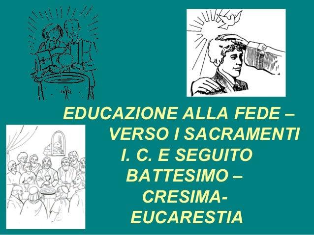 EDUCAZIONE ALLA FEDE –    VERSO I SACRAMENTI     I. C. E SEGUITO      BATTESIMO –        CRESIMA-       EUCARESTIA