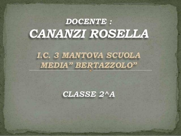 """DOCENTE :CANANZI ROSELLA I.C. 3 MANTOVA SCUOLA  MEDIA"""" BERTAZZOLO""""      CLASSE 2^A"""