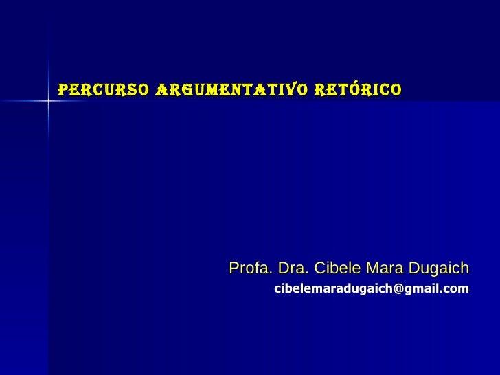 Percurso Argumentativo Retórico Profa. Dra. Cibele Mara Dugaich [email_address]
