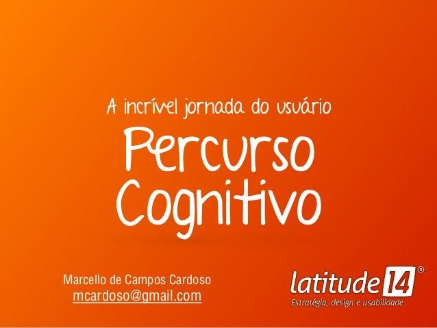 A incrível jornada do usuário Percurso Cognitivo Marcello de Campos Cardoso mcardoso@gmail.com