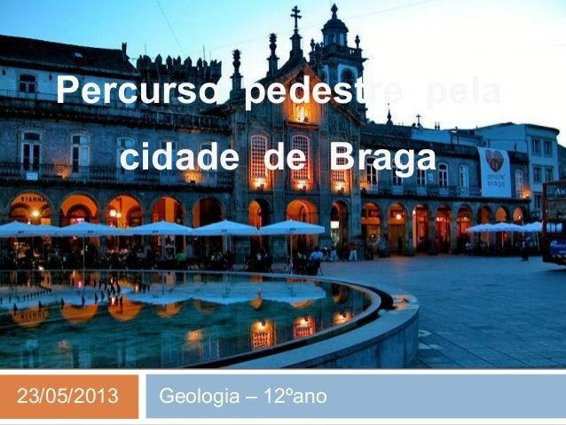 Percurso pedestre pelacidade de Braga23/05/2013 Geologia – 12ºano