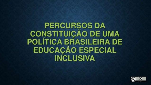 PERCURSOS DA CONSTITUIÇÃO DE UMA POLÍTICA BRASILEIRA DE EDUCAÇÃO ESPECIAL INCLUSIVA