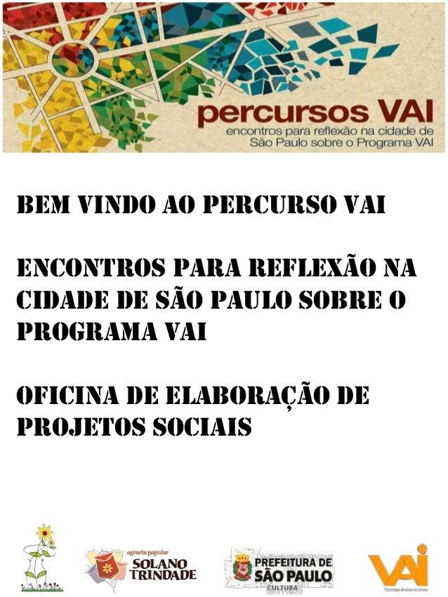 Bem vindo ao Percurso vai  Encontros para reflexão na cidade de São Paulo sobre o Programa VAI Oficina de Elaboração de Pr...