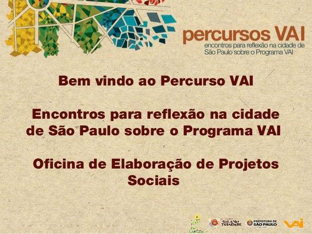 Bem vindo ao Percurso VAI Encontros para reflexão na cidade de São Paulo sobre o Programa VAI Oficina de Elaboração de Pro...