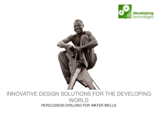 INNOVATIVE DESIGN SOLUTIONS FOR THE DEVELOPINGWORLDPERCUSSION DRILLING FOR WATER WELLS