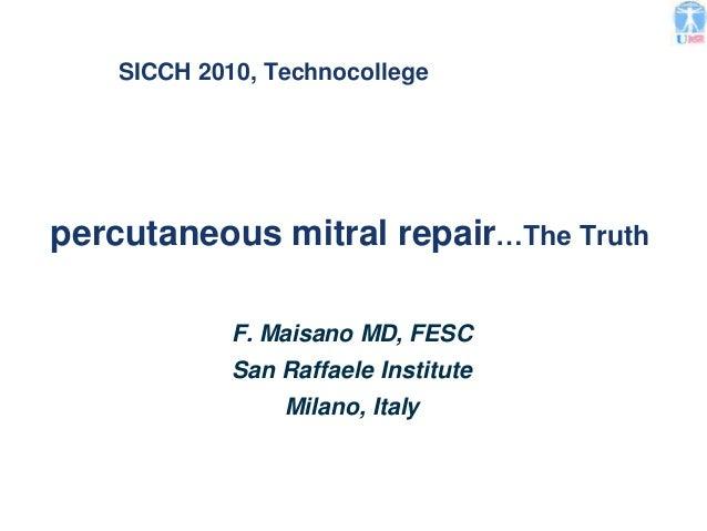 SICCH 2010, Technocollege percutaneous mitral repair F. Maisano MD, FESC San Raffaele Institute Milano, Italy …The Truth