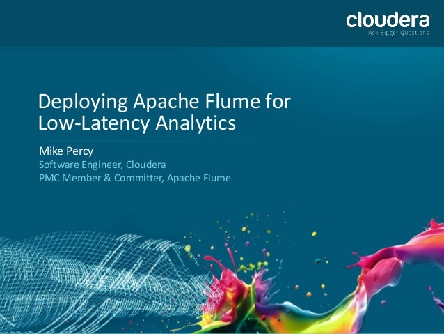 1 Deploying Apache Flume for Low-Latency Analytics Mike Percy Software Engineer, Cloudera PMC Member & Committer, Apache F...