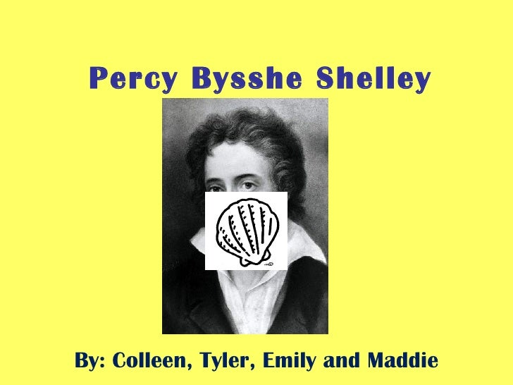 Percy Bysshe Shelley By: Colleen, Tyler, Emily and Maddie