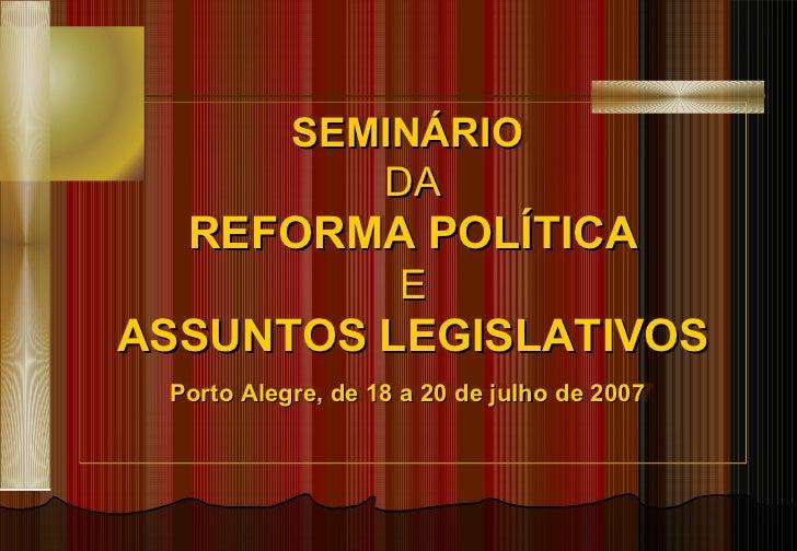 SEMINÁRIO  DA REFORMA POLÍTICA E ASSUNTOS LEGISLATIVOS Porto Alegre, de 18 a 20 de julho de 2007