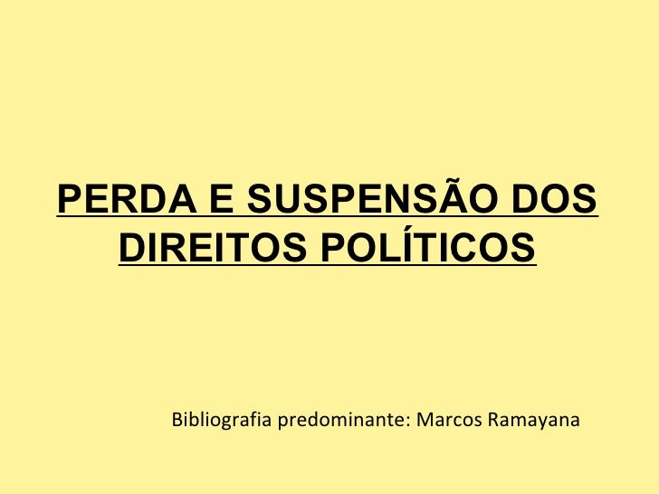 PERDA E SUSPENSÃO DOS  DIREITOS POLÍTICOS    Bibliografia predominante: Marcos Ramayana