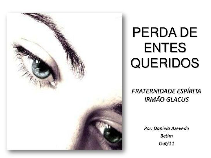 PERDA DE ENTESQUERIDOSFRATERNIDADE ESPÍRITA    IRMÃO GLACUS   Por: Daniela Azevedo          Betim          Out/11