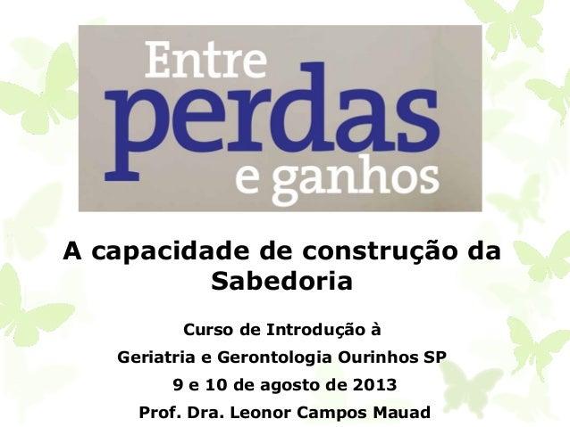A capacidade de construção da Sabedoria Curso de Introdução à Geriatria e Gerontologia Ourinhos SP 9 e 10 de agosto de 201...
