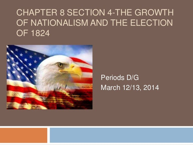 CHAPTER 8 SECTION 4-THE GROWTH OF NATIONALISM AND THE ELECTION OF 1824 Periods D/G March 12/13, 2014