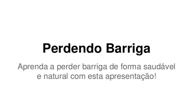 Perdendo Barriga  Aprenda a perder barriga de forma saudável  e natural com esta apresentação!