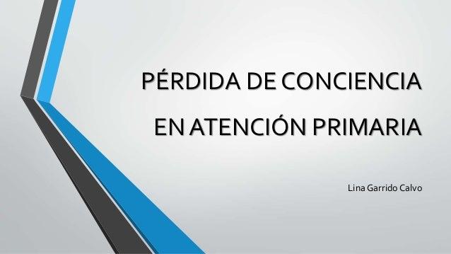 PÉRDIDA DE CONCIENCIA EN ATENCIÓN PRIMARIA Lina GarridoCalvo