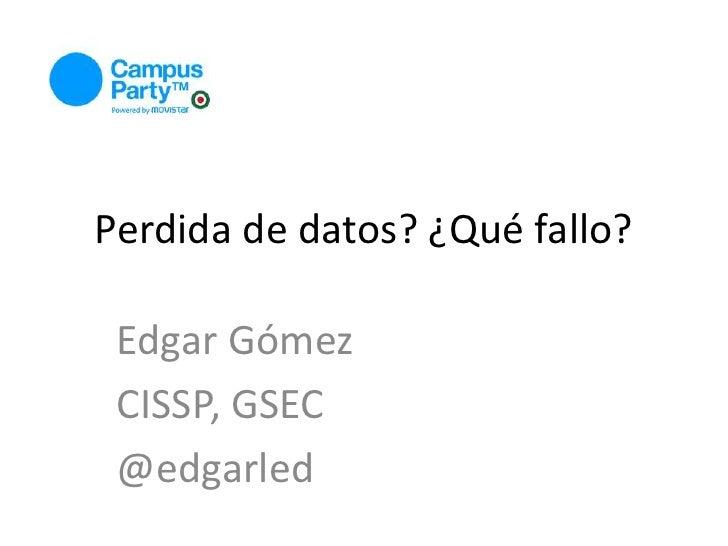Perdida de datos? ¿Qué fallo?<br />Edgar Gómez<br />CISSP, GSEC<br />@edgarled<br />