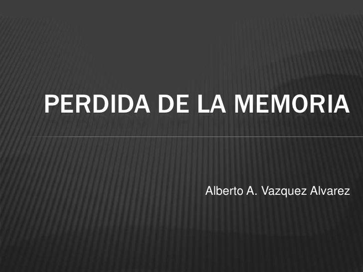 PERDIDA DE LA MEMORIA           Alberto A. Vazquez Alvarez