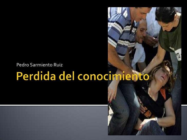 Perdida del conocimiento<br />Pedro Sarmiento Ruiz<br />