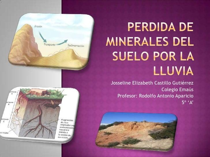 Perdida de minerales del suelo por la lluvia<br />Josseline Elizabeth Castillo Gutiérrez<br />Colegio Emaús<br />Profesor:...