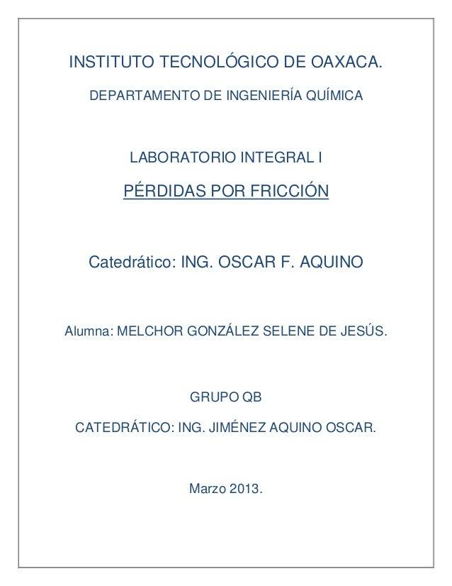 INSTITUTO TECNOLÓGICO DE OAXACA.   DEPARTAMENTO DE INGENIERÍA QUÍMICA        LABORATORIO INTEGRAL I       PÉRDIDAS POR FRI...