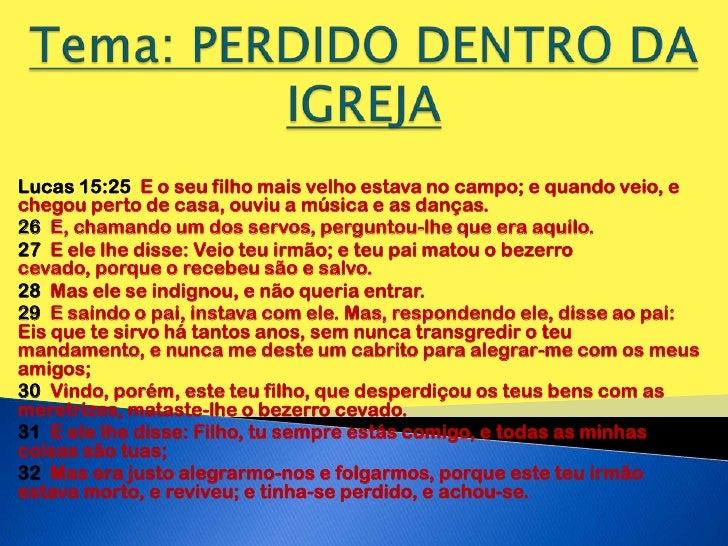 Tema: PERDIDO DENTRO DA IGREJA<br />Lucas 15:25  E o seu filho mais velho estava no campo; e quando veio, e chegou perto d...