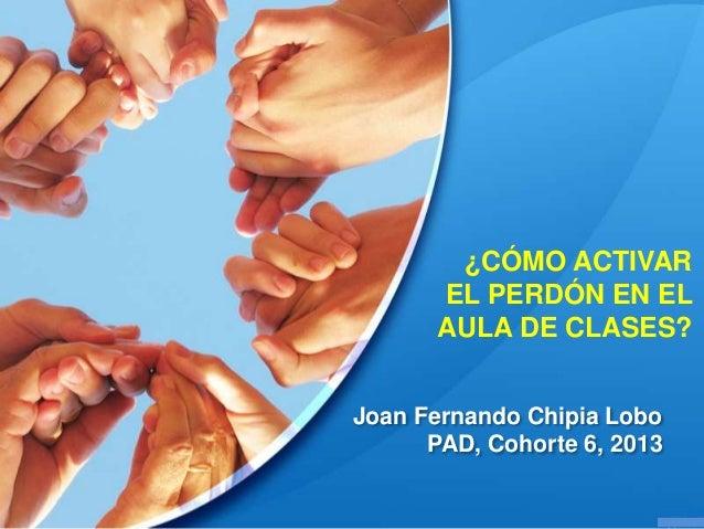 ¿CÓMO ACTIVAR EL PERDÓN EN EL AULA DE CLASES? Joan Fernando Chipia Lobo PAD, Cohorte 6, 2013