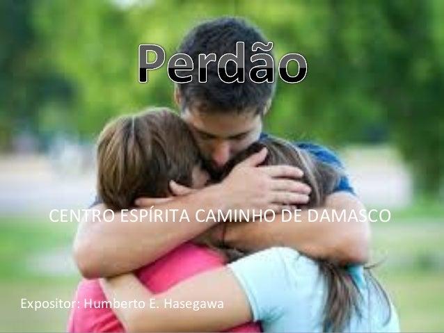 CENTRO ESPÍRITA CAMINHO DE DAMASCO Expositor: Humberto E. Hasegawa