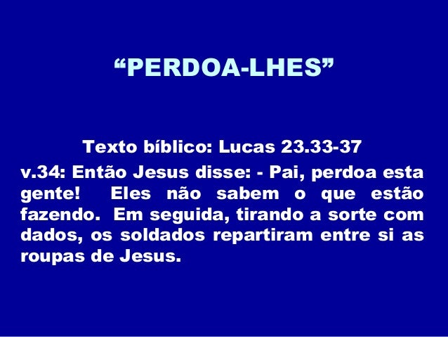 """""""PERDOA-LHES"""" Texto bíblico: Lucas 23.33-37 v.34: Então Jesus disse: - Pai, perdoa esta gente! Eles não sabem o que estão ..."""