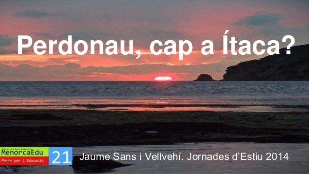 Perdonau, cap a Ítaca?  Jaume Sans i Vellvehí. Jornades d'Estiu 2014