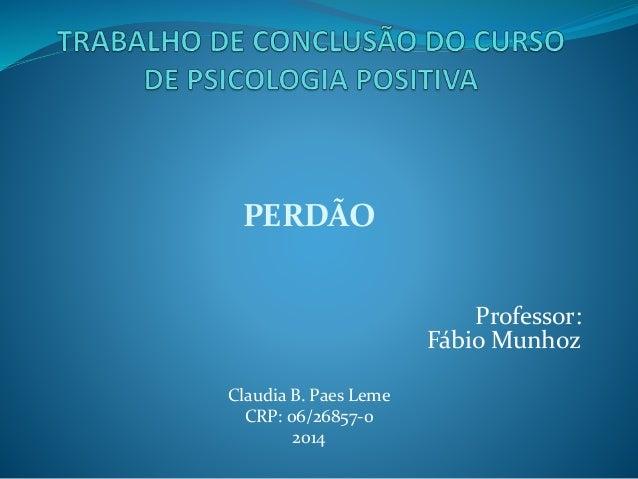 PERDÃO Professor: Fábio Munhoz Claudia B. Paes Leme CRP: 06/26857-0 2014