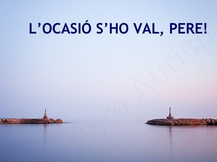 L'OCASIÓ S'HO VAL, PERE!